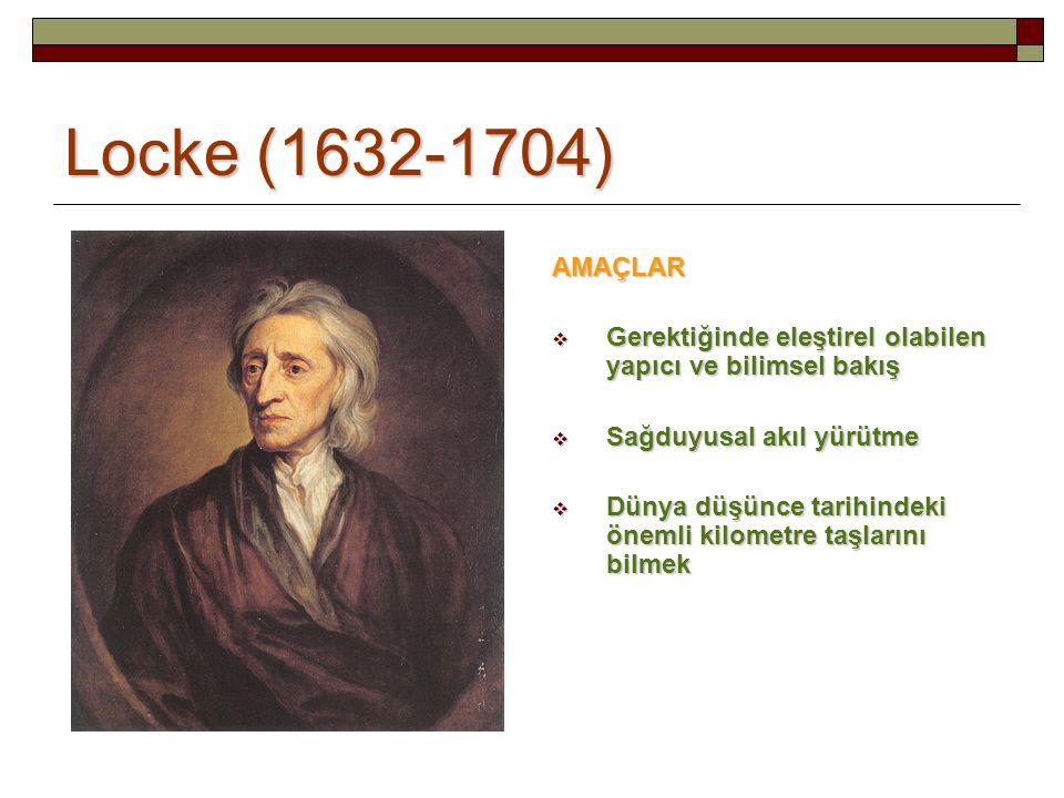 Locke (1632-1704) AMAÇLAR  Gerektiğinde eleştirel olabilen yapıcı ve bilimsel bakış  Sağduyusal akıl yürütme  Dünya düşünce tarihindeki önemli kilometre taşlarını bilmek
