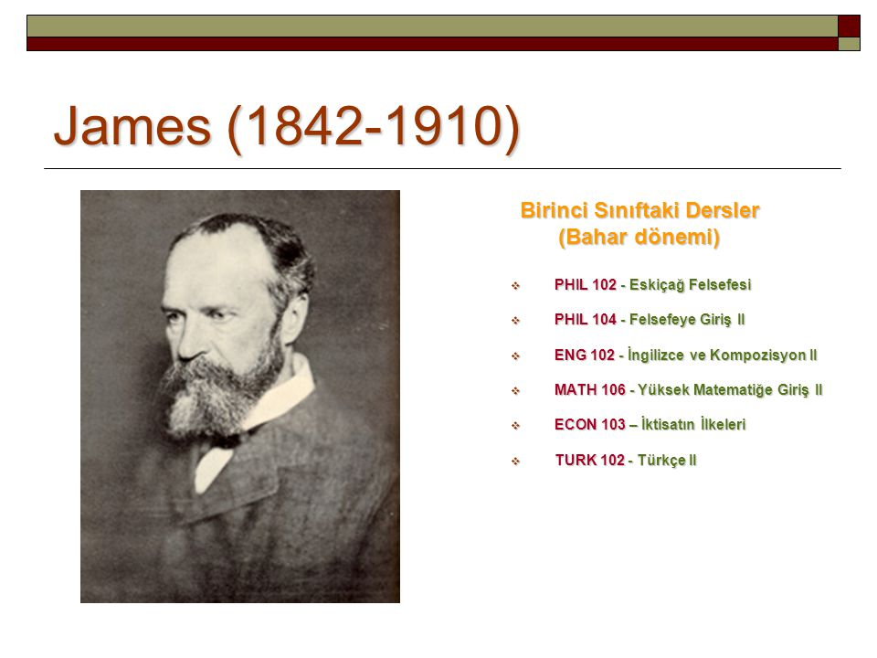James (1842-1910) Birinci Sınıftaki Dersler (Bahar dönemi)  PHIL 102 - Eskiçağ Felsefesi  PHIL 104 - Felsefeye Giriş II  ENG 102 - İngilizce ve Kompozisyon II  MATH 106 - Yüksek Matematiğe Giriş II  ECON 103 – İktisatın İlkeleri  TURK 102 - Türkçe II