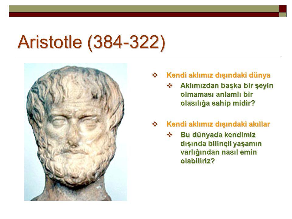 Aristotle (384-322)  Kendi aklımız dışındaki dünya  Aklımızdan başka bir şeyin olmaması anlamlı bir olasılığa sahip midir?  Kendi aklımız dışındaki