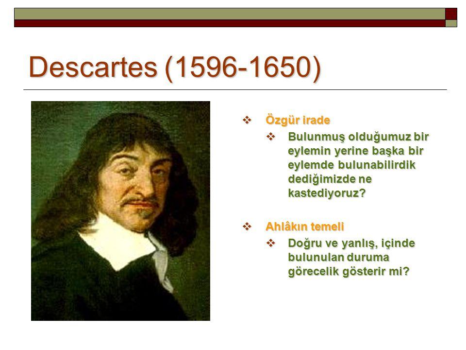 Descartes (1596-1650)  Özgür irade  Bulunmuş olduğumuz bir eylemin yerine başka bir eylemde bulunabilirdik dediğimizde ne kastediyoruz?  Ahlâkın te