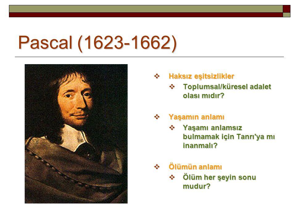 Pascal (1623-1662)  Haksız eşitsizlikler  Toplumsal/küresel adalet olası mıdır?  Yaşamın anlamı  Yaşamı anlamsız bulmamak için Tanrı'ya mı inanmal