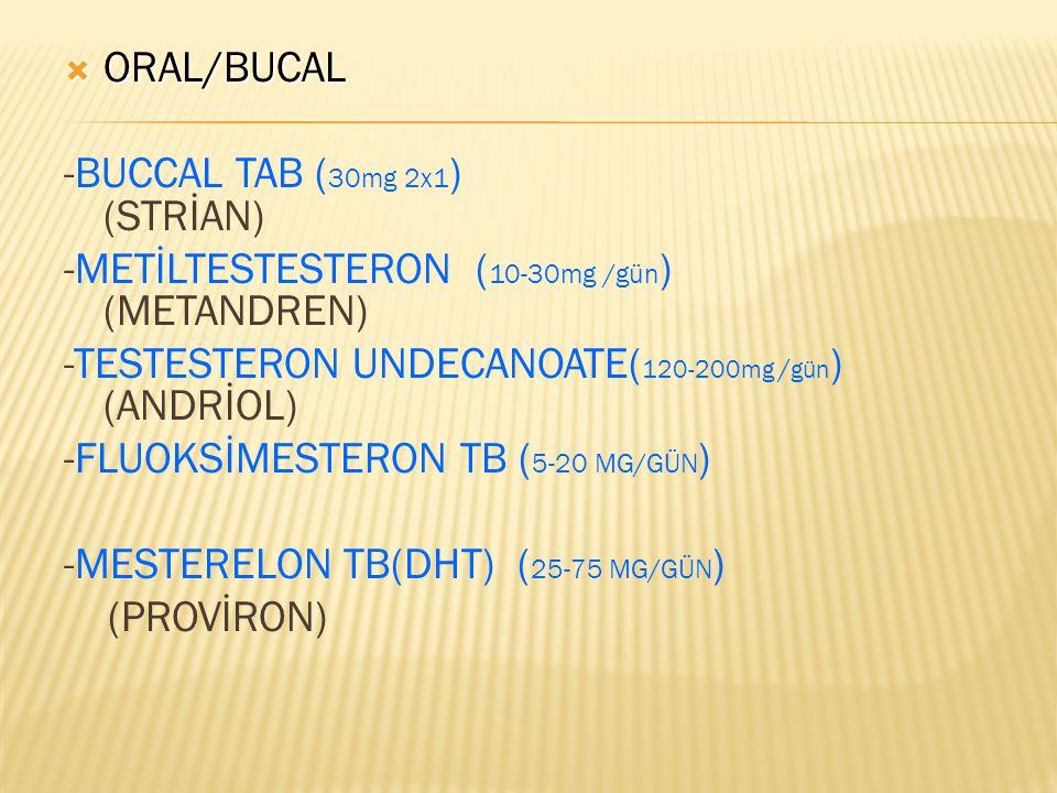  ORAL/BUCAL -BUCCAL TAB ( 30mg 2x1 ) (STRİAN) -METİLTESTESTERON ( 10-30mg /gün ) (METANDREN) -TESTESTERON UNDECANOATE( 120-200mg / gün ) (ANDRİOL) -F