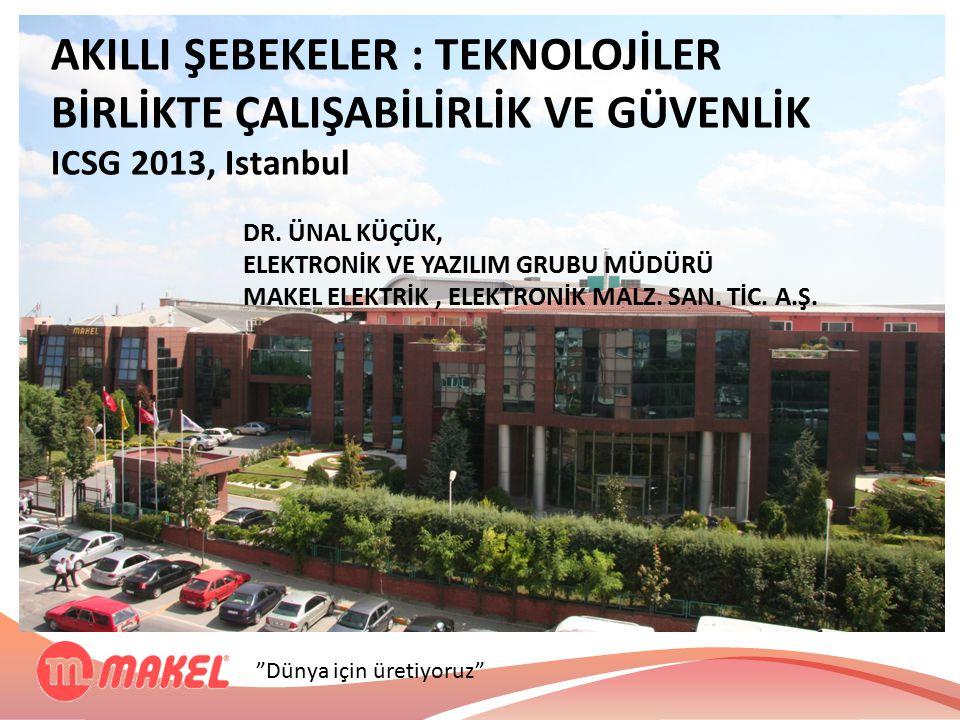 """""""Dünya için üretiyoruz"""" AKILLI ŞEBEKELER : TEKNOLOJİLER BİRLİKTE ÇALIŞABİLİRLİK VE GÜVENLİK ICSG 2013, Istanbul DR. ÜNAL KÜÇÜK, ELEKTRONİK VE YAZILIM"""