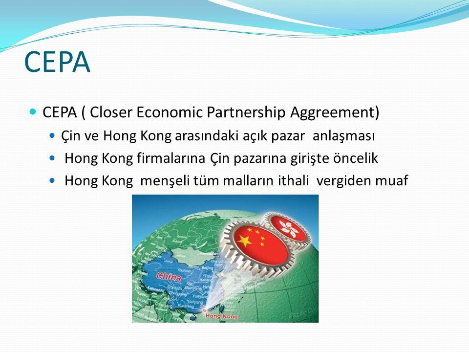 CEPA CEPA ( Closer Economic Partnership Aggreement) Çin ve Hong Kong arasındaki açık pazar anlaşması Hong Kong firmalarına Çin pazarına girişte öncelik Hong Kong menşeli tüm malların ithali vergiden muaf