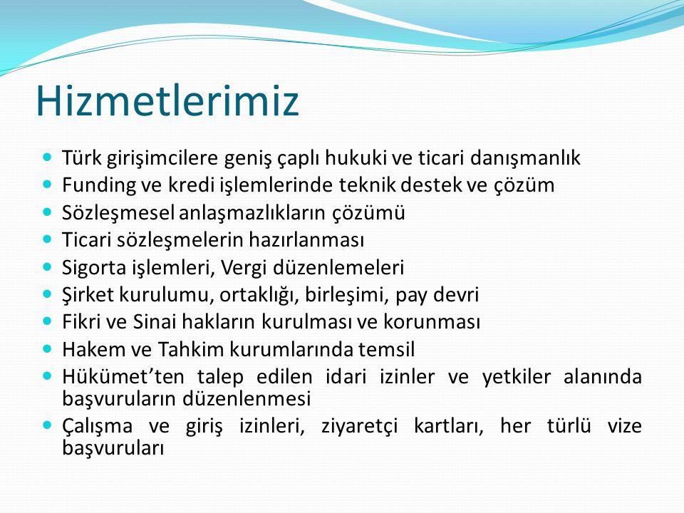 Hizmetlerimiz Türk girişimcilere geniş çaplı hukuki ve ticari danışmanlık Funding ve kredi işlemlerinde teknik destek ve çözüm Sözleşmesel anlaşmazlıkların çözümü Ticari sözleşmelerin hazırlanması Sigorta işlemleri, Vergi düzenlemeleri Şirket kurulumu, ortaklığı, birleşimi, pay devri Fikri ve Sinai hakların kurulması ve korunması Hakem ve Tahkim kurumlarında temsil Hükümet'ten talep edilen idari izinler ve yetkiler alanında başvuruların düzenlenmesi Çalışma ve giriş izinleri, ziyaretçi kartları, her türlü vize başvuruları