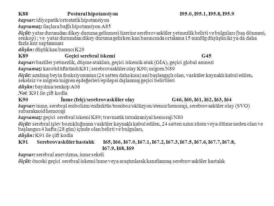 K88 Postural hipotansiyon I95.0, I95.1, I95.8, I95.9 kapsar: idiyopatik/ortostatik hipotansiyon kapsamaz: ilaçlara bağlı hipotansiyon A85 ölçüt: yatar