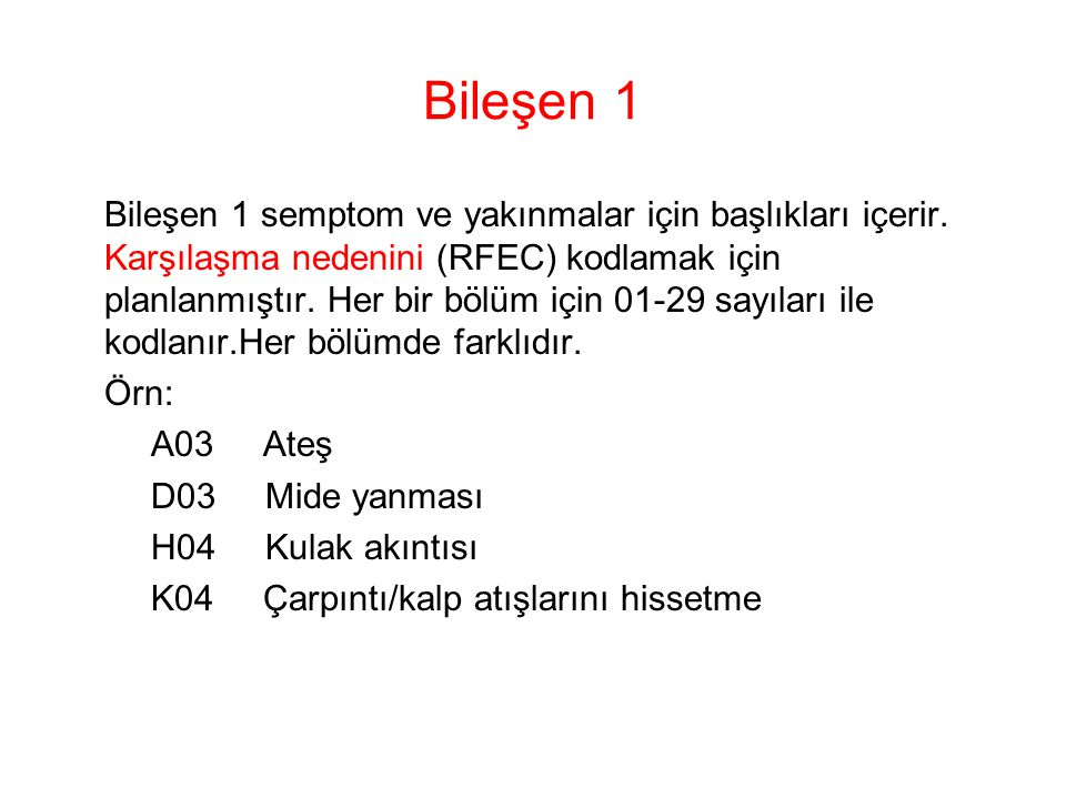 Bileşen 1 Bileşen 1 semptom ve yakınmalar için başlıkları içerir. Karşılaşma nedenini (RFEC) kodlamak için planlanmıştır. Her bir bölüm için 01-29 say