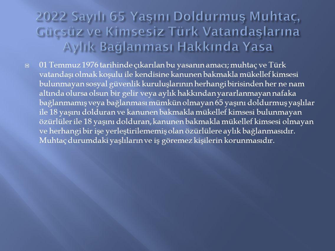  01 Temmuz 1976 tarihinde çıkarılan bu yasanın amacı; muhtaç ve Türk vatandaşı olmak koşulu ile kendisine kanunen bakmakla mükellef kimsesi bulunmaya