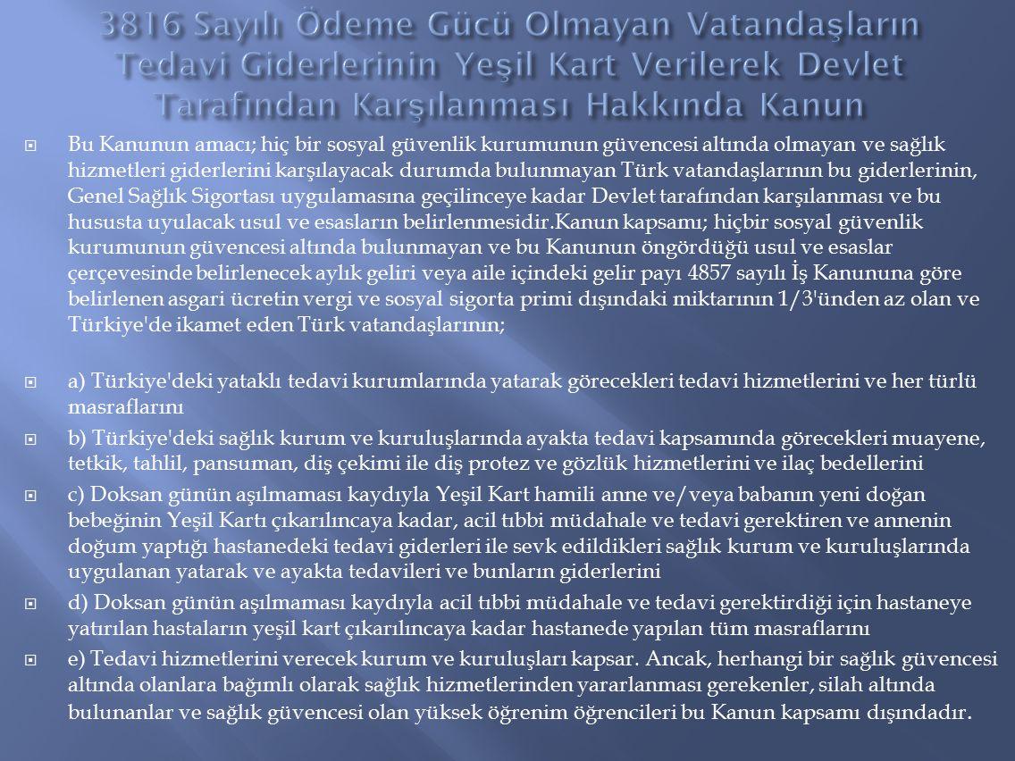  Bu Kanunun amacı; hiç bir sosyal güvenlik kurumunun güvencesi altında olmayan ve sağlık hizmetleri giderlerini karşılayacak durumda bulunmayan Türk