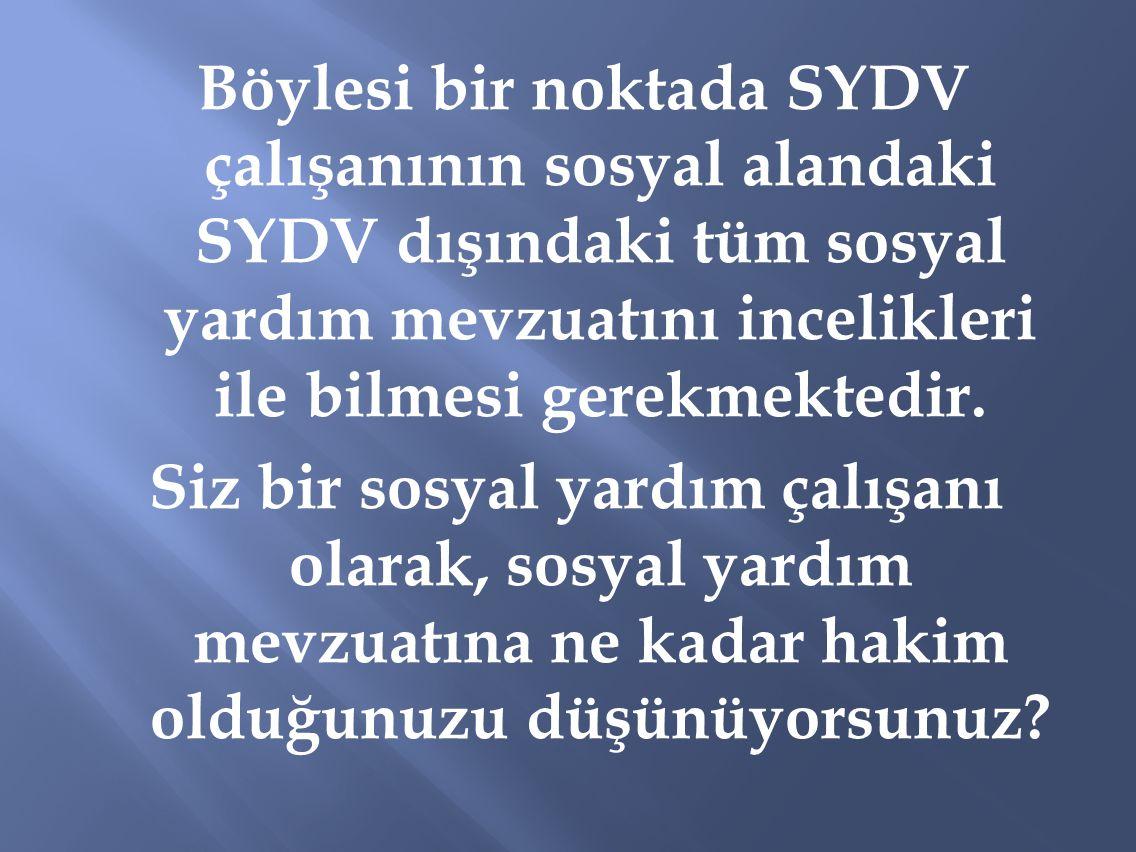 Böylesi bir noktada SYDV çalışanının sosyal alandaki SYDV dışındaki tüm sosyal yardım mevzuatını incelikleri ile bilmesi gerekmektedir. Siz bir sosyal