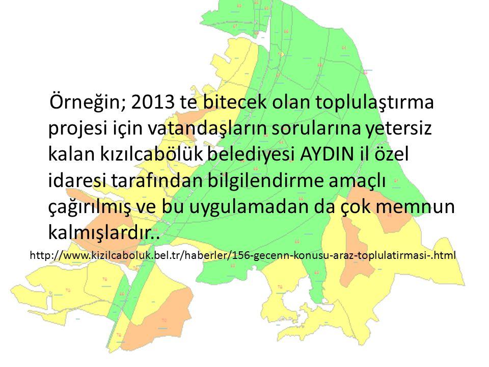 Örneğin; 2013 te bitecek olan toplulaştırma projesi için vatandaşların sorularına yetersiz kalan kızılcabölük belediyesi AYDIN il özel idaresi tarafın