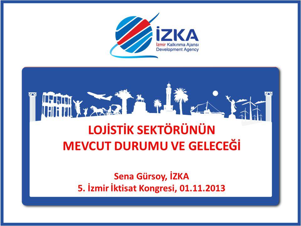 LOJİSTİK SEKTÖRÜNÜN MEVCUT DURUMU VE GELECEĞİ Sena Gürsoy, İZKA 5. İzmir İktisat Kongresi, 01.11.2013