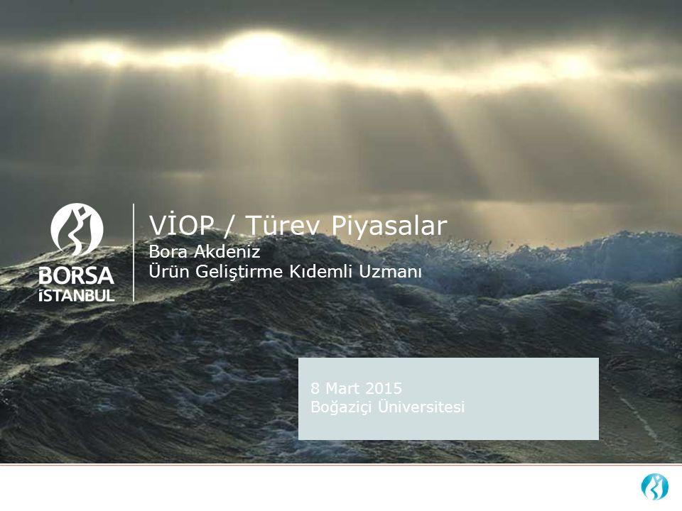 VİOP / Türev Piyasalar Bora Akdeniz Ürün Geliştirme Kıdemli Uzmanı 8 Mart 2015 Boğaziçi Üniversitesi