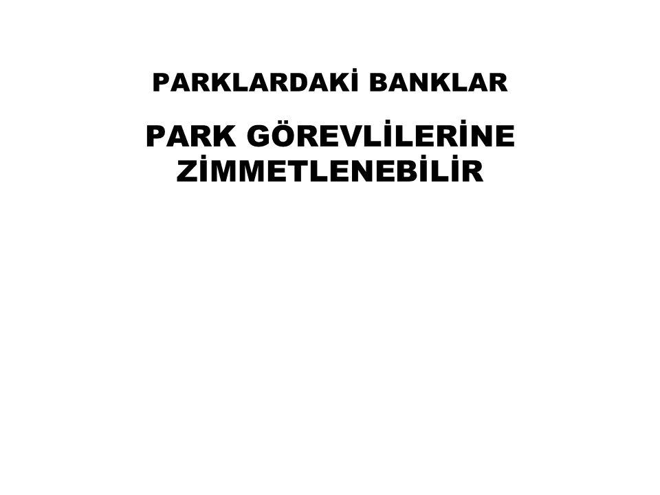 PARKLARDAKİ BANKLAR PARK GÖREVLİLERİNE ZİMMETLENEBİLİR