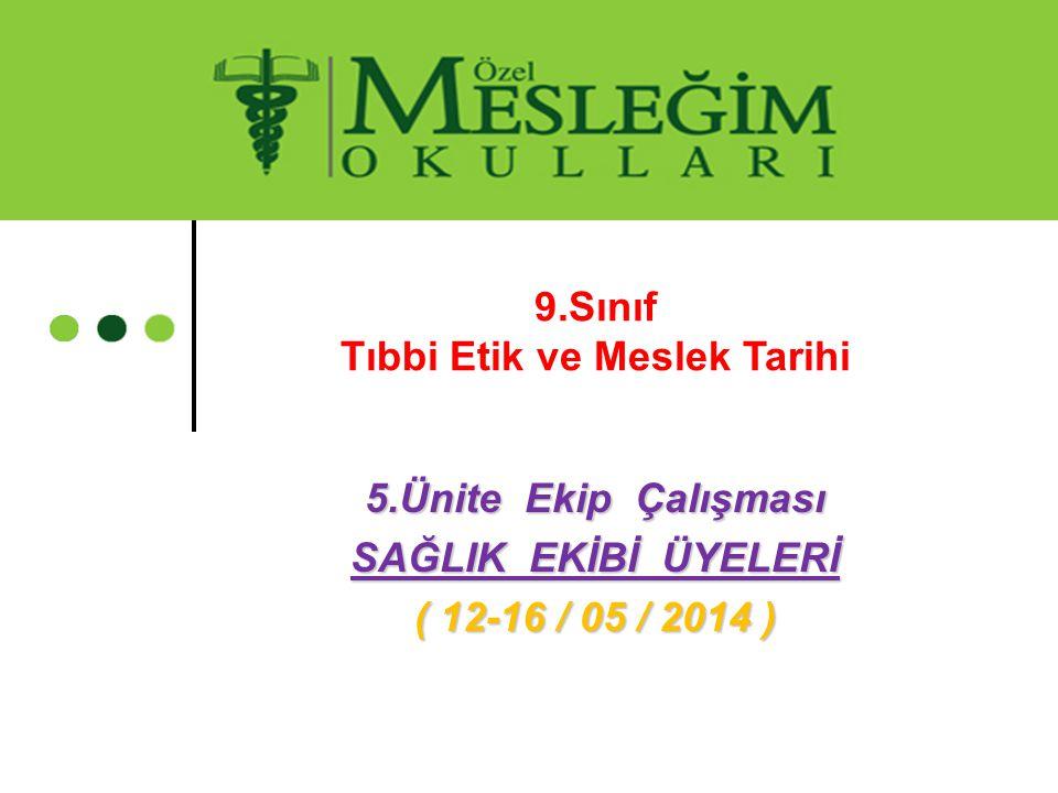 5.Ünite Ekip Çalışması SAĞLIK EKİBİ ÜYELERİ ( 12-16 / 05 / 2014 ) 9.Sınıf Tıbbi Etik ve Meslek Tarihi