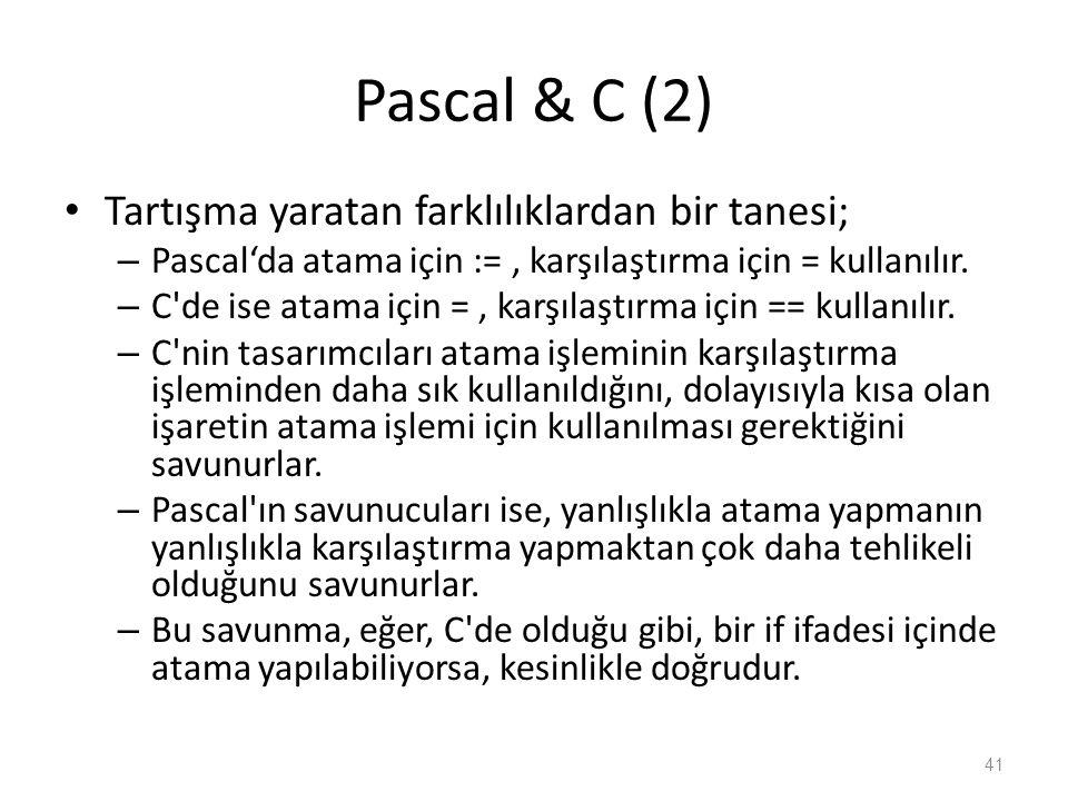 Pascal & C (2) Tartışma yaratan farklılıklardan bir tanesi; – Pascal'da atama için :=, karşılaştırma için = kullanılır. – C'de ise atama için =, karşı