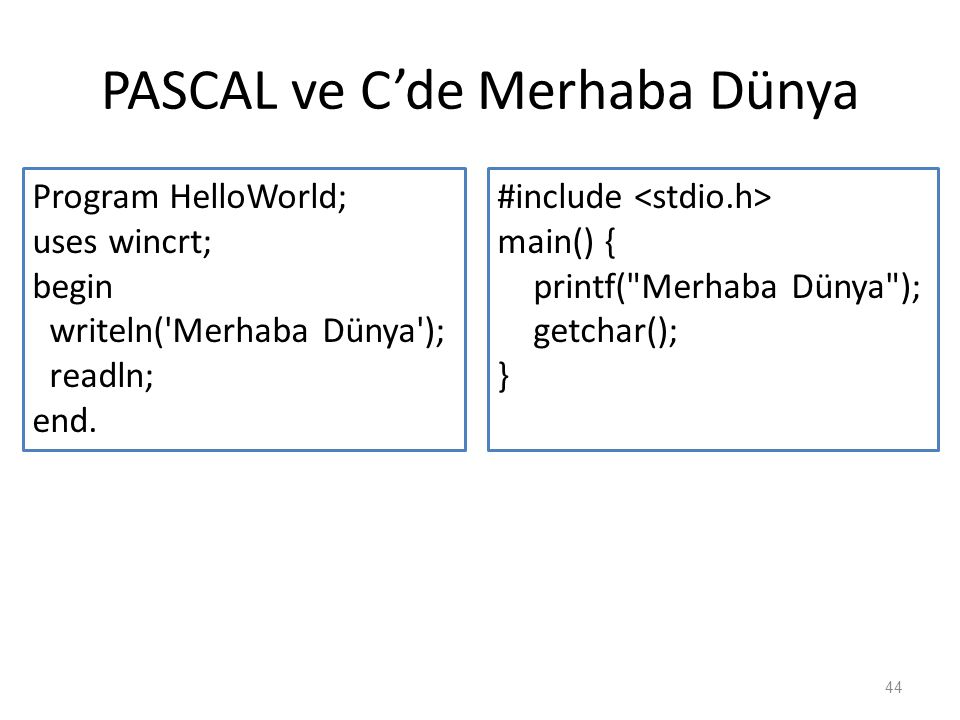 PASCAL ve C'de Merhaba Dünya Program HelloWorld; uses wincrt; begin writeln('Merhaba Dünya'); readln; end. 44 #include main() { printf(