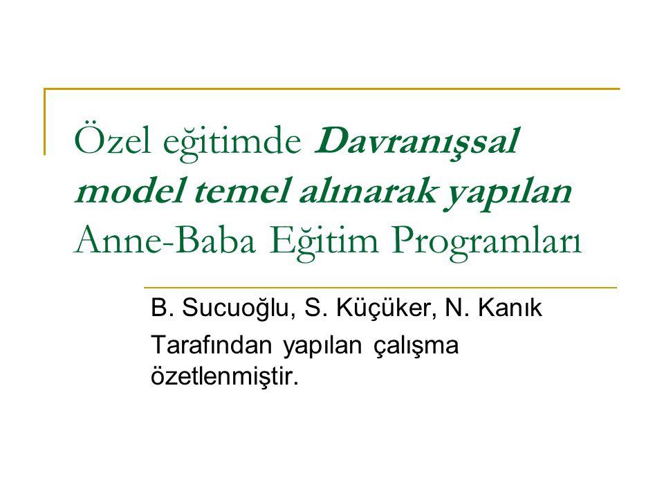 Özel eğitimde Davranışsal model temel alınarak yapılan Anne-Baba Eğitim Programları B. Sucuoğlu, S. Küçüker, N. Kanık Tarafından yapılan çalışma özetl