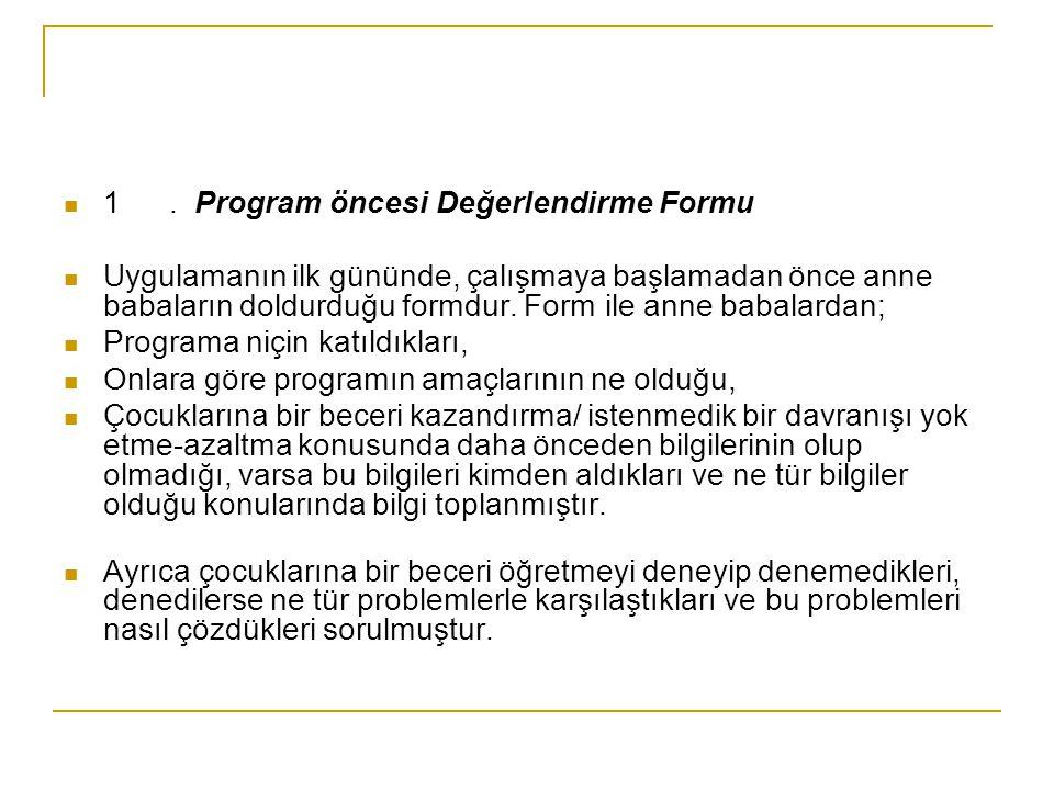 1. Program öncesi Değerlendirme Formu Uygulamanın ilk gününde, çalışmaya başlamadan önce anne babaların doldurduğu formdur. Form ile anne babalardan;