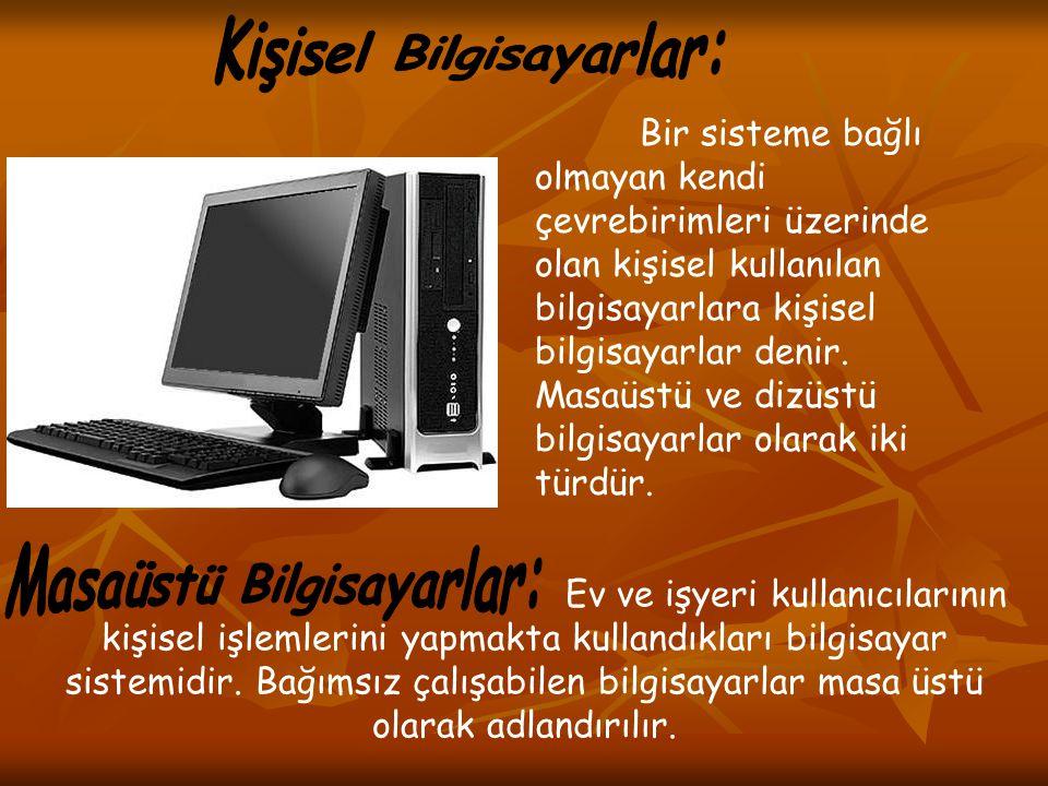 Bir sisteme bağlı olmayan kendi çevrebirimleri üzerinde olan kişisel kullanılan bilgisayarlara kişisel bilgisayarlar denir. Masaüstü ve dizüstü bilgis