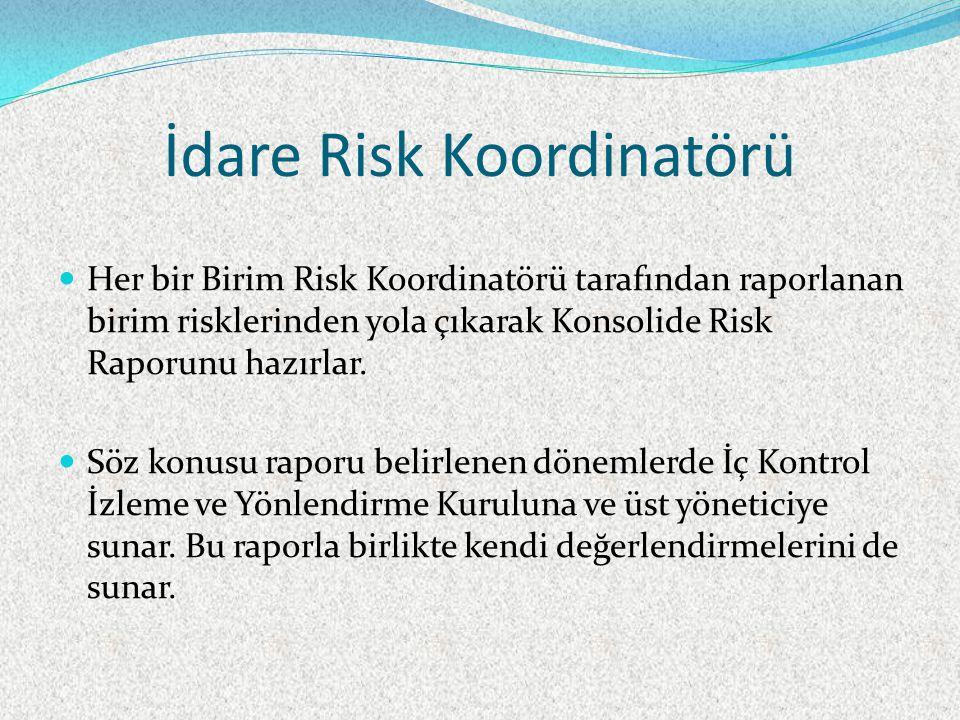 İdare Risk Koordinatörü Her bir Birim Risk Koordinatörü tarafından raporlanan birim risklerinden yola çıkarak Konsolide Risk Raporunu hazırlar.