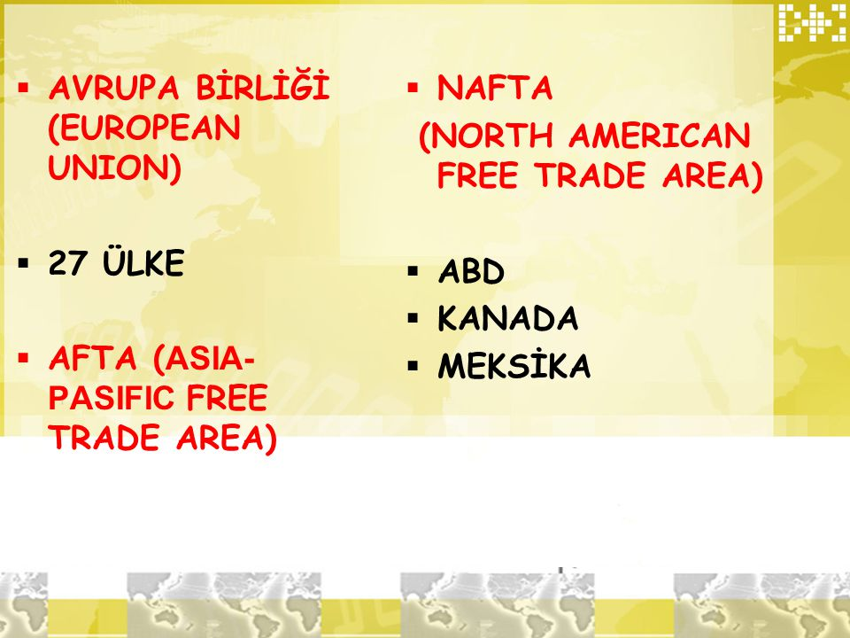  AVRUPA BİRLİĞİ (EUROPEAN UNION)  27 ÜLKE  AFTA ( ASIA- PASIFIC FREE TRADE AREA)  NAFTA (NORTH AMERICAN FREE TRADE AREA)  ABD  KANADA  MEKSİKA