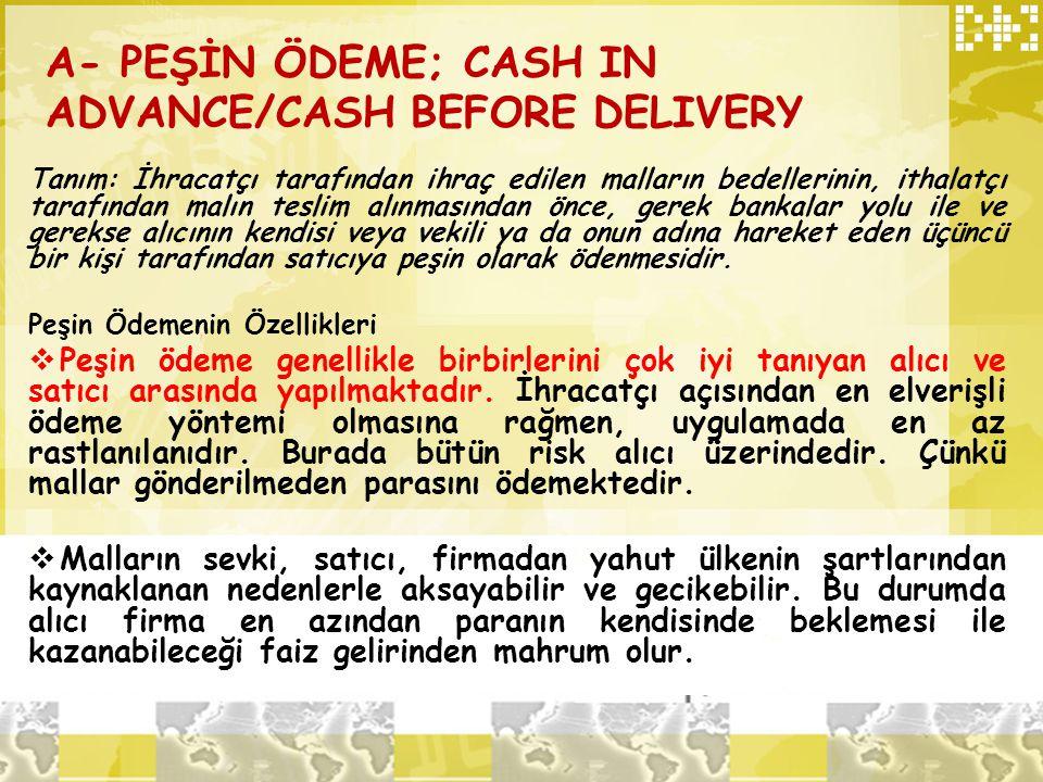 A- PEŞİN ÖDEME; CASH IN ADVANCE/CASH BEFORE DELIVERY Tanım: İhracatçı tarafından ihraç edilen malların bedellerinin, ithalatçı tarafından malın teslim