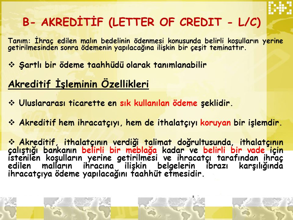 B- AKREDİTİF (LETTER OF CREDIT - L/C) Tanım: İhraç edilen malın bedelinin ödenmesi konusunda belirli koşulların yerine getirilmesinden sonra ödemenin