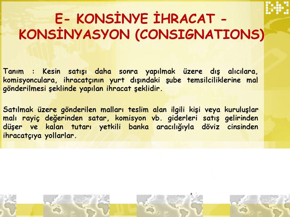 E- KONSİNYE İHRACAT - KONSİNYASYON (CONSIGNATIONS) Tanım : Kesin satışı daha sonra yapılmak üzere dış alıcılara, komisyonculara, ihracatçının yurt dış