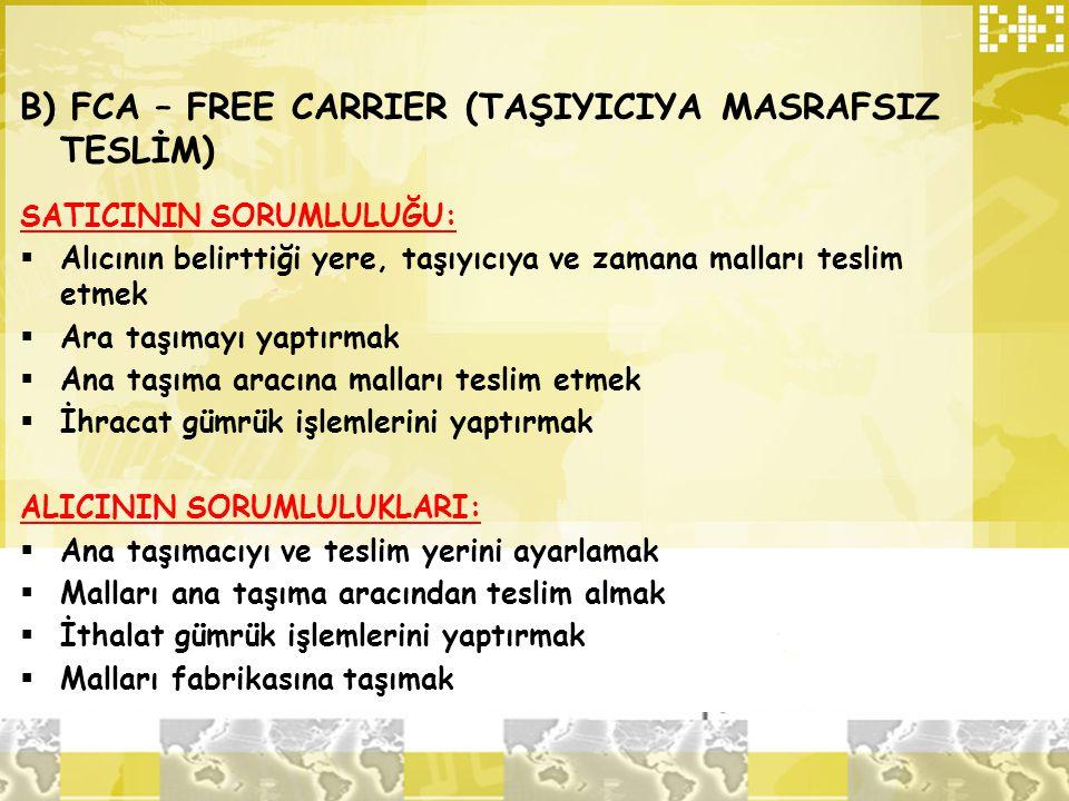 B) FCA – FREE CARRIER (TAŞIYICIYA MASRAFSIZ TESLİM) SATICININ SORUMLULUĞU:  Alıcının belirttiği yere, taşıyıcıya ve zamana malları teslim etmek  Ara