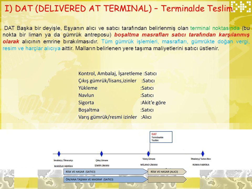 I) DAT (DELIVERED AT TERMINAL) – Terminalde Teslim DAT Başka bir deyişle, Eşyanın alıcı ve satıcı tarafından belirlenmiş olan terminal noktasında (bu