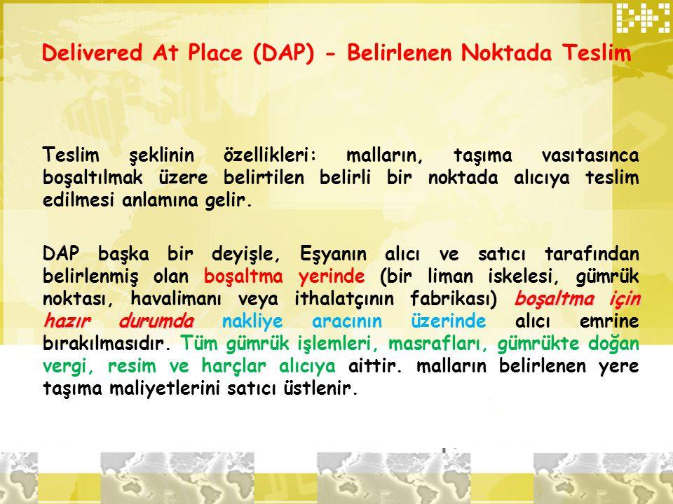 Delivered At Place (DAP) - Belirlenen Noktada Teslim Teslim şeklinin özellikleri: malların, taşıma vasıtasınca boşaltılmak üzere belirtilen belirli bi