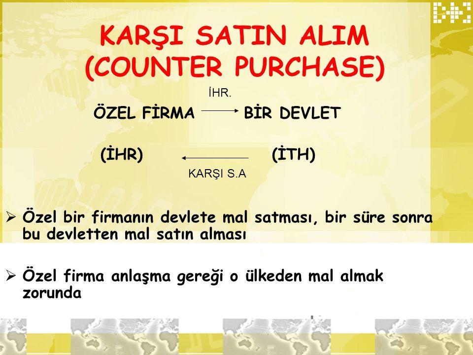 KARŞI SATIN ALIM (COUNTER PURCHASE) ÖZEL FİRMA BİR DEVLET (İHR) (İTH)  Özel bir firmanın devlete mal satması, bir süre sonra bu devletten mal satın a