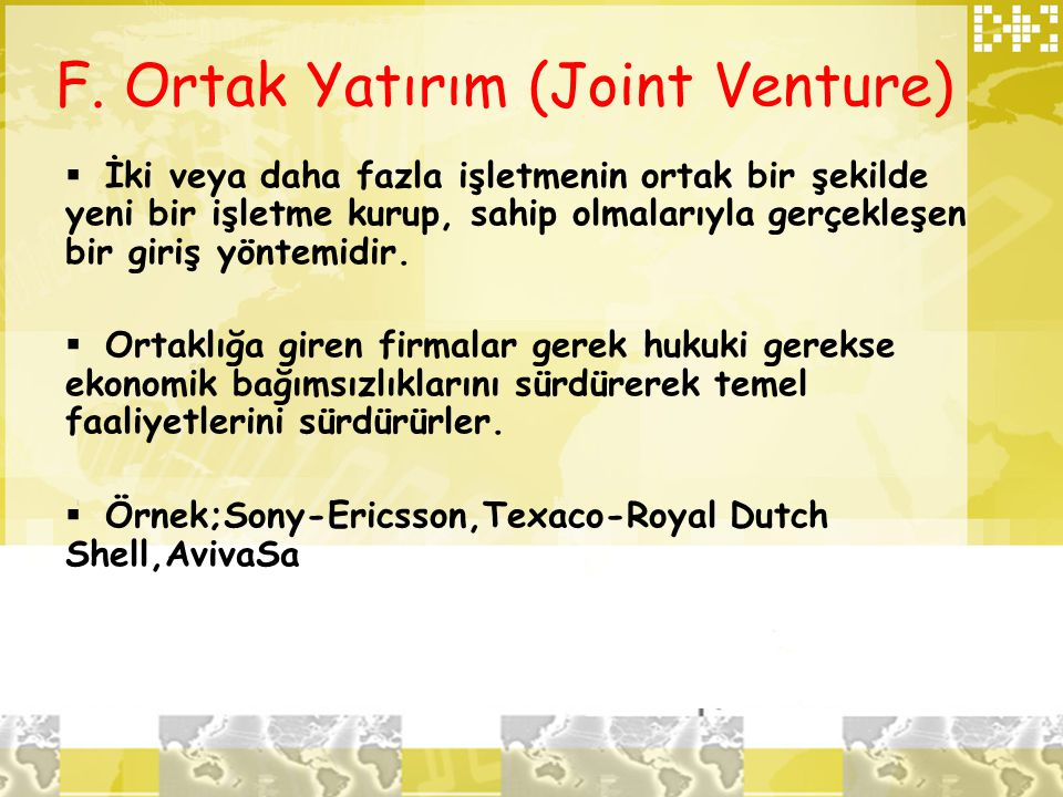 F. Ortak Yatırım (Joint Venture)  İki veya daha fazla işletmenin ortak bir şekilde yeni bir işletme kurup, sahip olmalarıyla gerçekleşen bir giriş yö