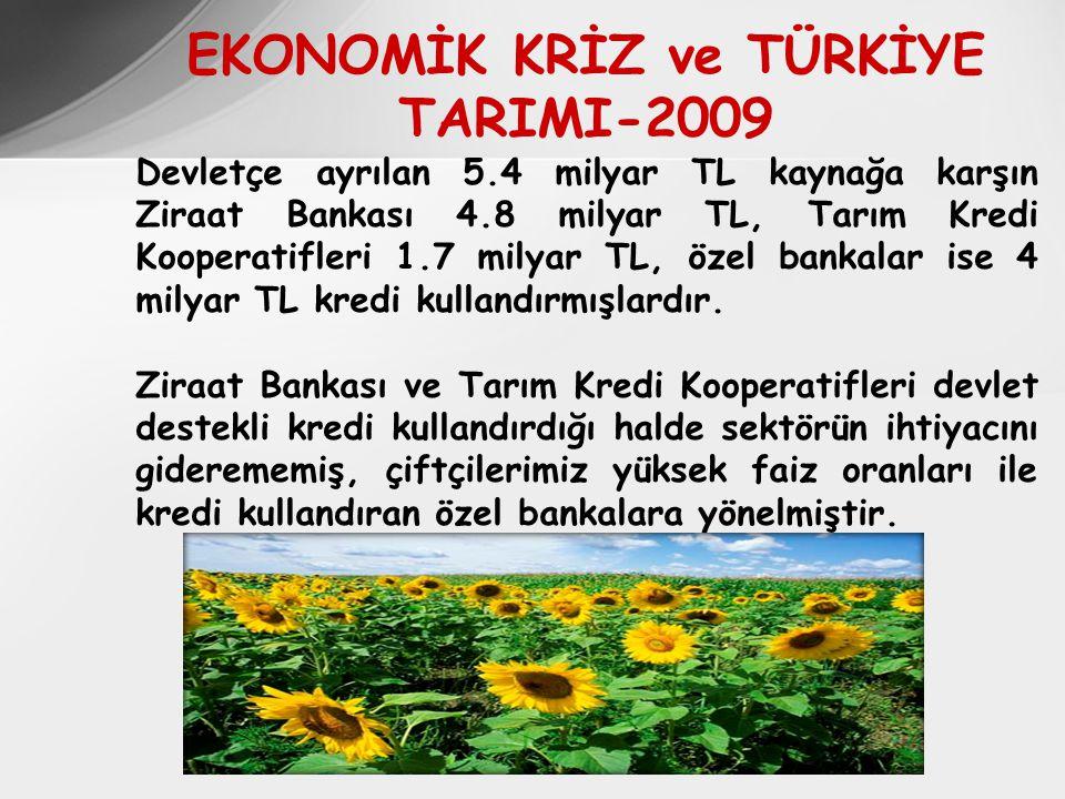 EKONOMİK KRİZ ve TÜRKİYE TARIMI-2009 Devletçe ayrılan 5.4 milyar TL kaynağa karşın Ziraat Bankası 4.8 milyar TL, Tarım Kredi Kooperatifleri 1.7 milyar TL, özel bankalar ise 4 milyar TL kredi kullandırmışlardır.