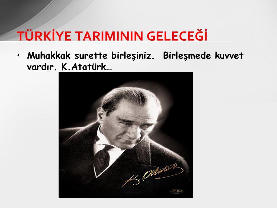 Muhakkak surette birleşiniz. Birleşmede kuvvet vardır. K.Atatürk… TÜRKİYE TARIMININ GELECEĞİ