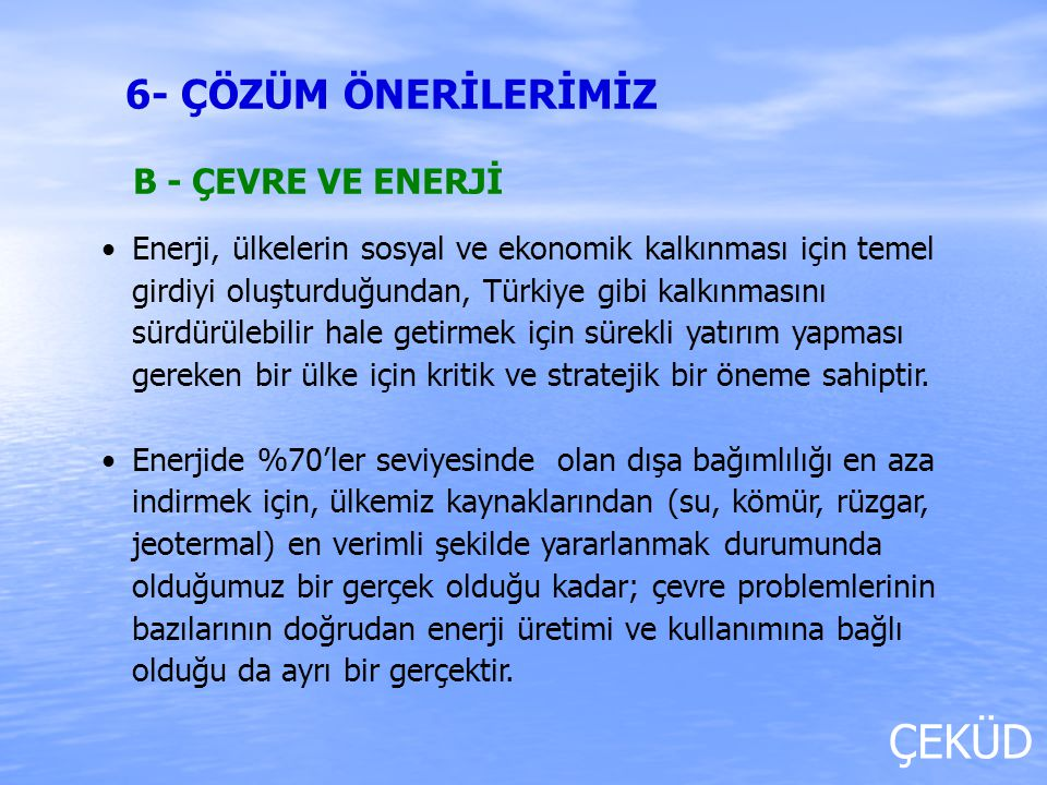 ÇEKÜD B - ÇEVRE VE ENERJİ Enerji, ülkelerin sosyal ve ekonomik kalkınması için temel girdiyi oluşturduğundan, Türkiye gibi kalkınmasını sürdürülebilir