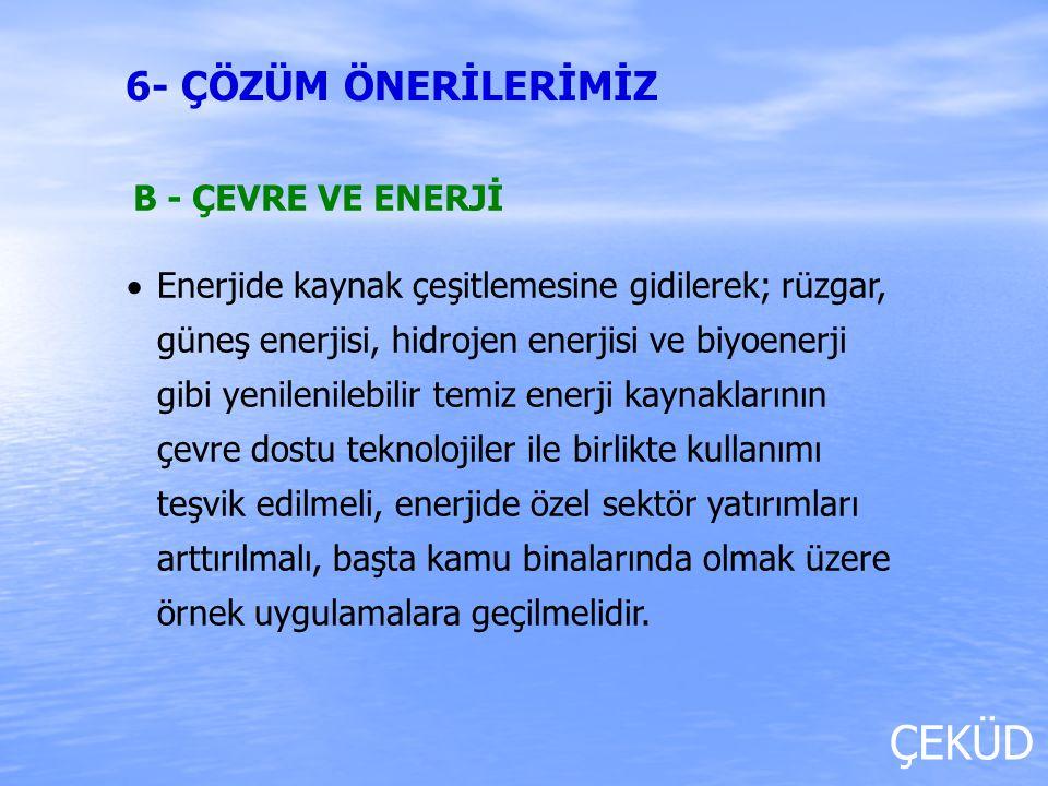 ÇEKÜD B - ÇEVRE VE ENERJİ   Enerjide kaynak çeşitlemesine gidilerek; rüzgar, güneş enerjisi, hidrojen enerjisi ve biyoenerji gibi yenilenilebilir te