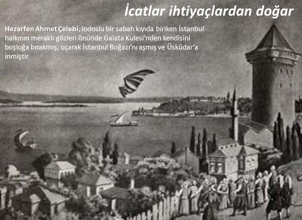 İcatlar ihtiyaçlardan doğar Hezarfen Ahmet Çelebi Hezarfen Ahmet Çelebi, lodoslu bir sabah kıyıda biriken İstanbul halkının meraklı gözleri önünde Gal