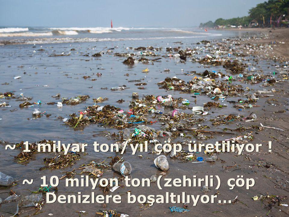 5 ~ 1 milyar ton/yıl çöp üretiliyor ! ~ 10 milyon ton (zehirli) çöp Denizlere boşaltılıyor… 5 æ.2013