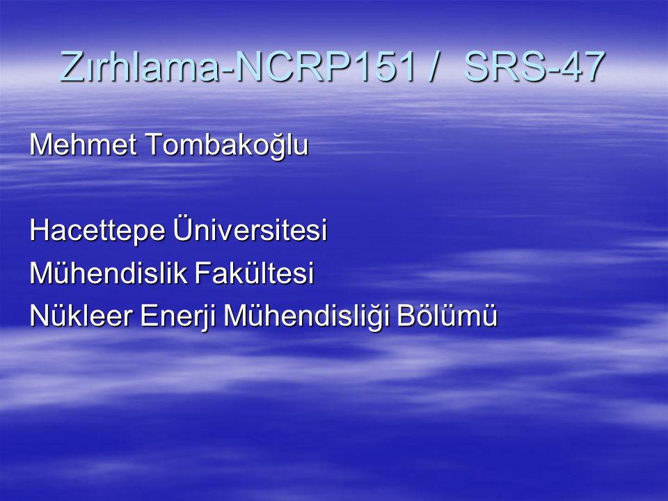 Zırhlama-NCRP151 / SRS-47 Mehmet Tombakoğlu Hacettepe Üniversitesi Mühendislik Fakültesi Nükleer Enerji Mühendisliği Bölümü