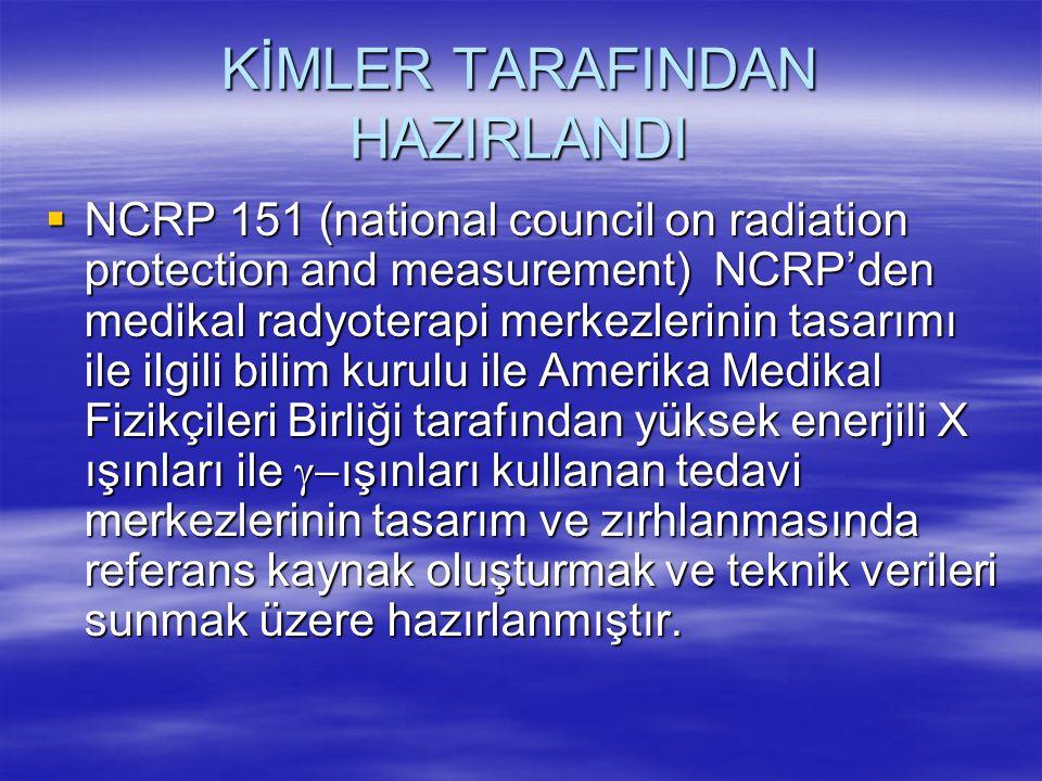 KİMLER TARAFINDAN HAZIRLANDI  NCRP 151 (national council on radiation protection and measurement) NCRP'den medikal radyoterapi merkezlerinin tasarımı