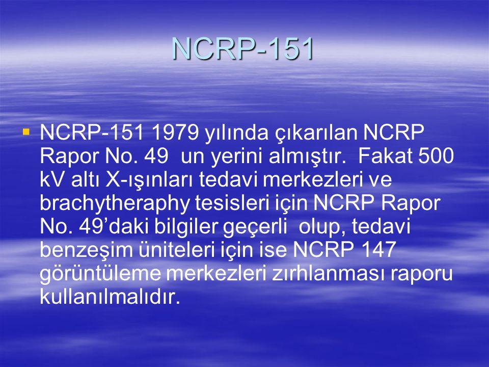 NCRP-151   NCRP-151 1979 yılında çıkarılan NCRP Rapor No. 49 un yerini almıştır. Fakat 500 kV altı X-ışınları tedavi merkezleri ve brachytheraphy te