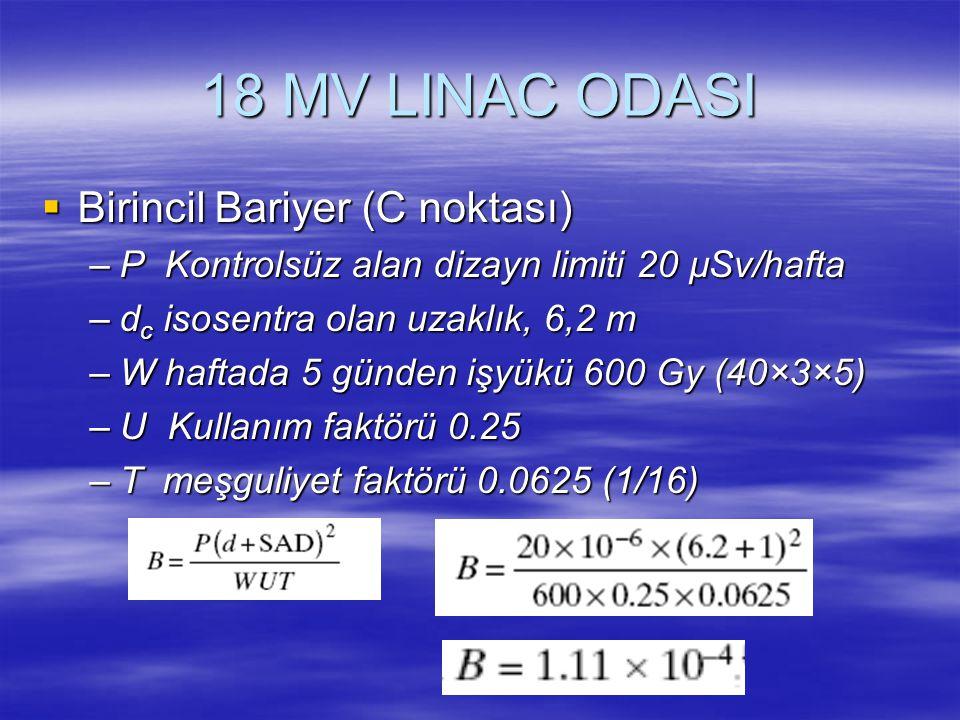 18 MV LINAC ODASI  Birincil Bariyer (C noktası) –P Kontrolsüz alan dizayn limiti 20 µSv/hafta –d c isosentra olan uzaklık, 6,2 m –W haftada 5 günden