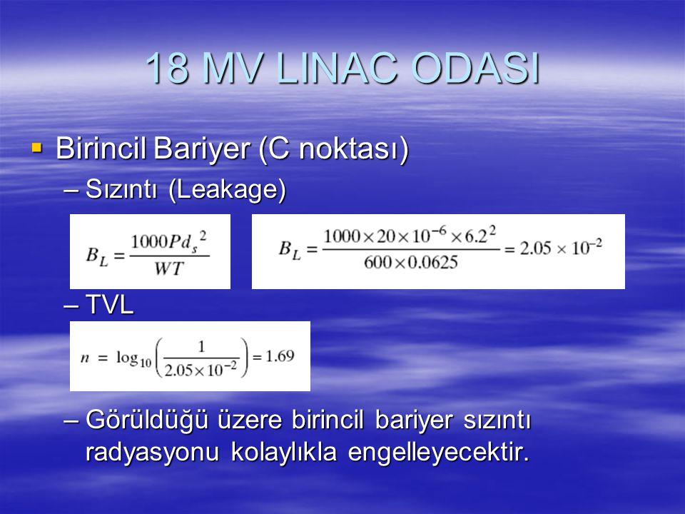 18 MV LINAC ODASI  Birincil Bariyer (C noktası) –Sızıntı (Leakage) –TVL –Görüldüğü üzere birincil bariyer sızıntı radyasyonu kolaylıkla engelleyecekt