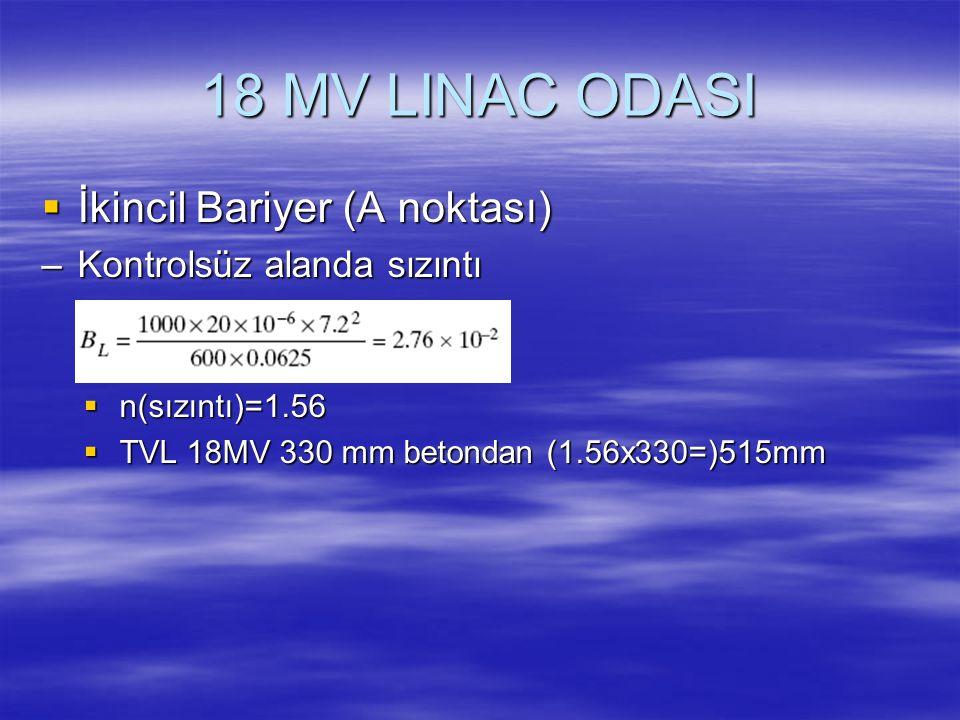 18 MV LINAC ODASI  İkincil Bariyer (A noktası) –Kontrolsüz alanda sızıntı  n(sızıntı)=1.56  TVL 18MV 330 mm betondan (1.56x330=)515mm