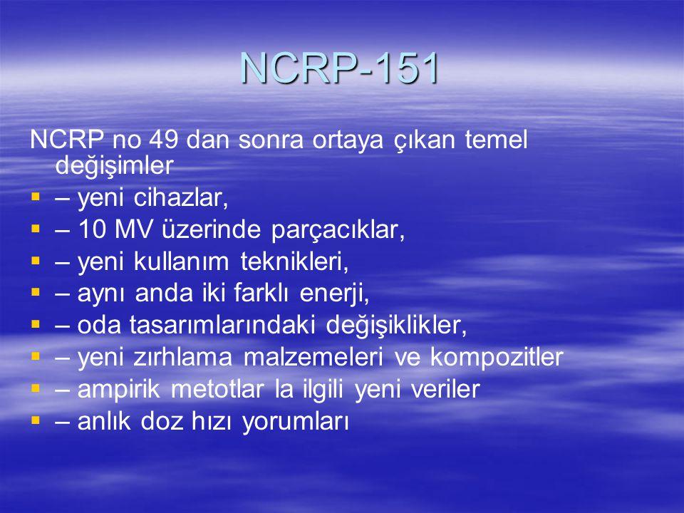 NCRP-151 NCRP no 49 dan sonra ortaya çıkan temel değişimler   – yeni cihazlar,   – 10 MV üzerinde parçacıklar,   – yeni kullanım teknikleri,  