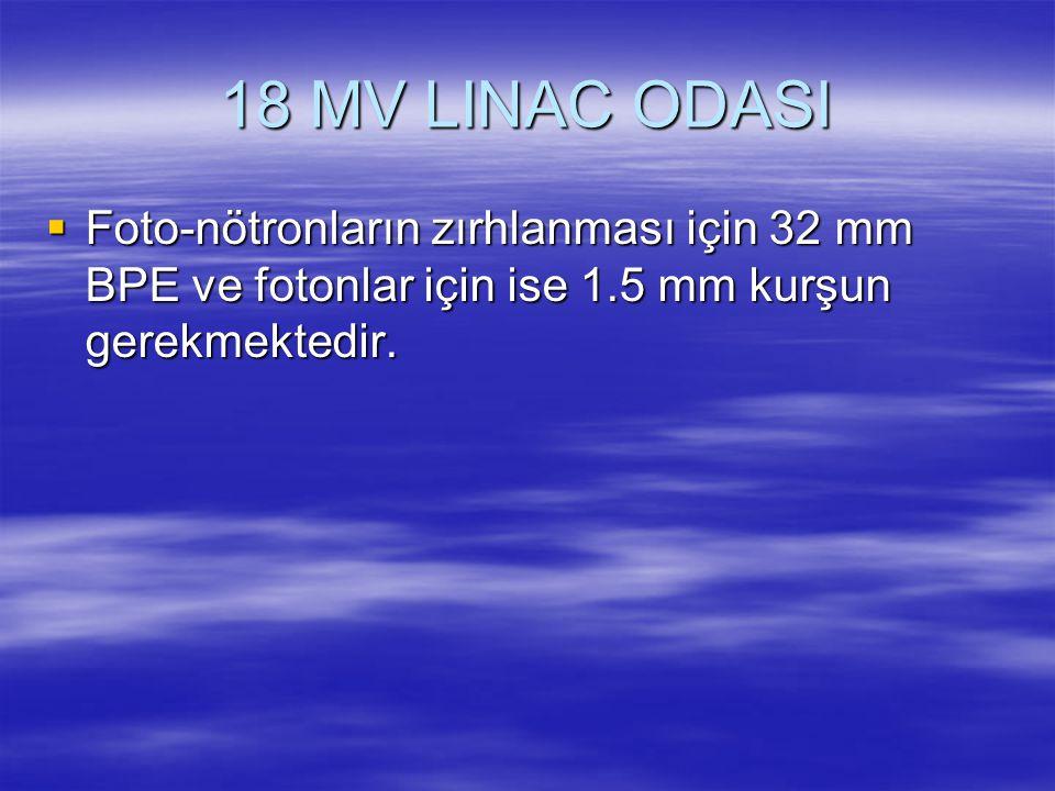 18 MV LINAC ODASI  Foto-nötronların zırhlanması için 32 mm BPE ve fotonlar için ise 1.5 mm kurşun gerekmektedir.