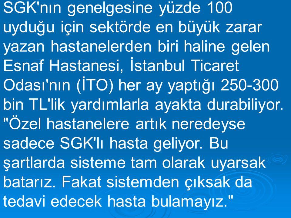 SGK nın genelgesine yüzde 100 uyduğu için sektörde en büyük zarar yazan hastanelerden biri haline gelen Esnaf Hastanesi, İstanbul Ticaret Odası nın (İTO) her ay yaptığı 250-300 bin TL lik yardımlarla ayakta durabiliyor.