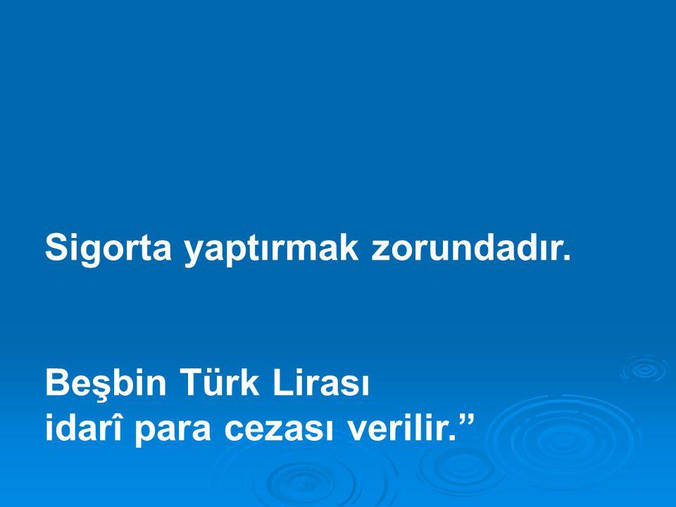 """Sigorta yaptırmak zorundadır. Beşbin Türk Lirası idarî para cezası verilir."""""""
